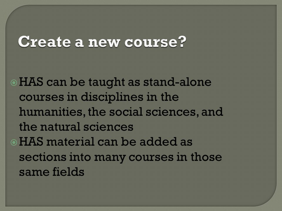 Create a new course HAS can be taught as stand-alone courses in disciplines in the humanities, the social sciences, and the natural sciences.