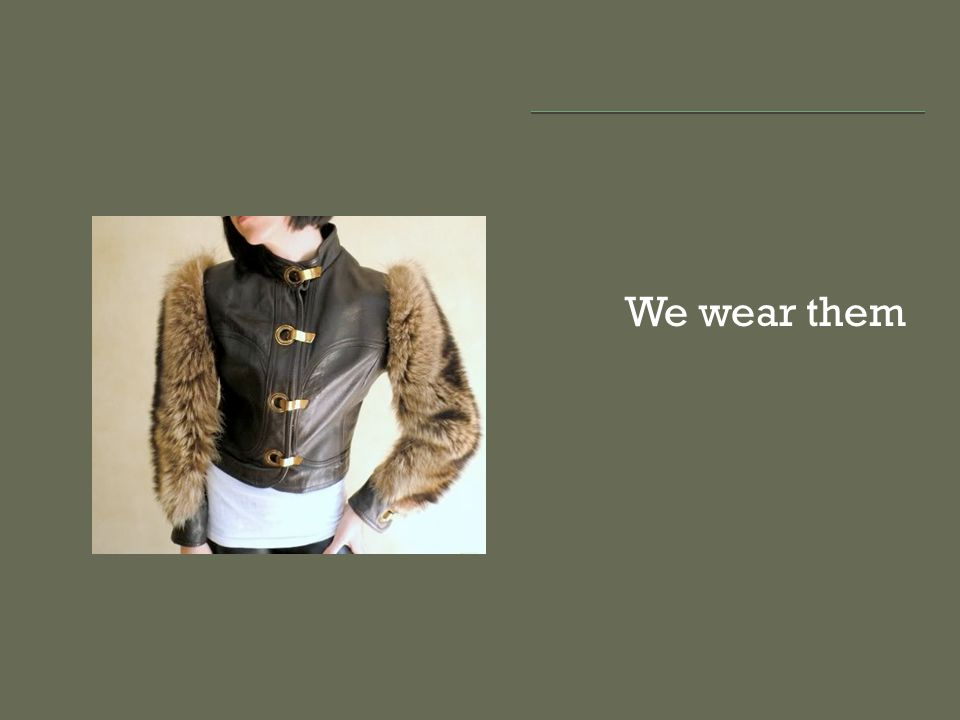 We wear them