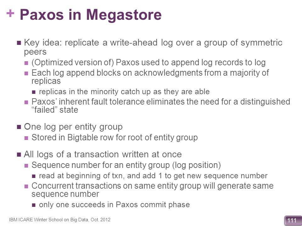 Paxos in Megastore Key idea: replicate a write-ahead log over a group of symmetric peers.