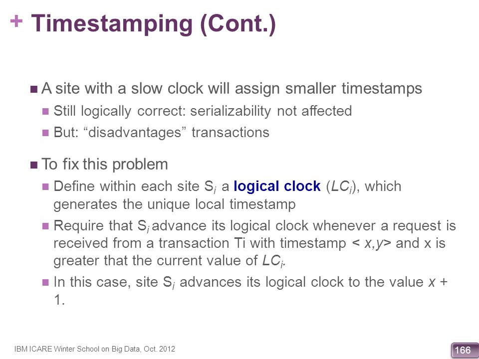 Timestamping (Cont.) A site with a slow clock will assign smaller timestamps. Still logically correct: serializability not affected.