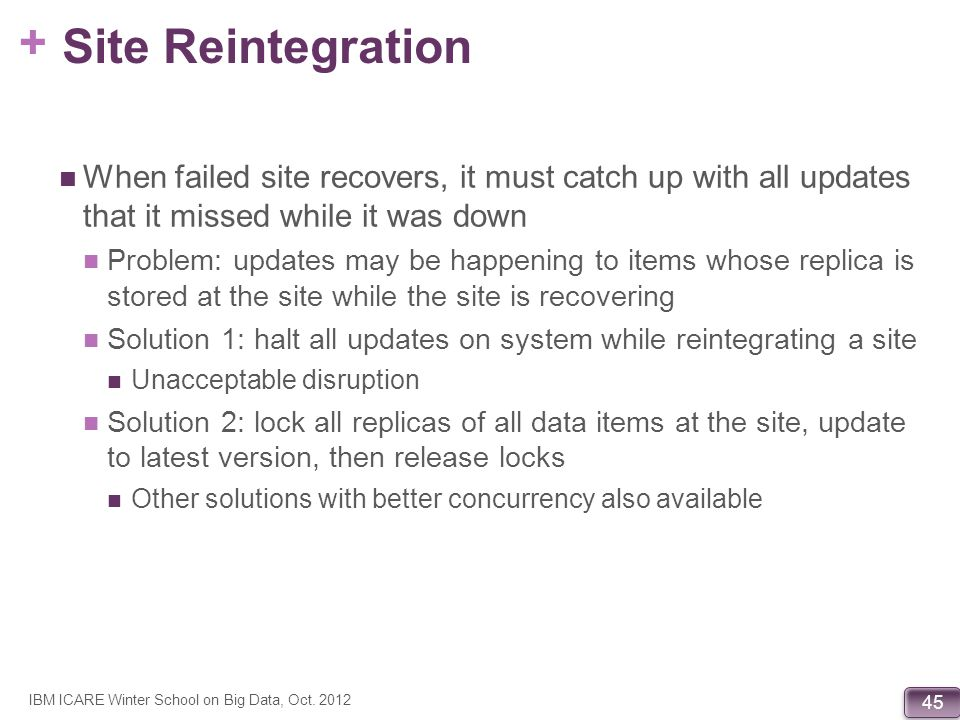 Site Reintegration When failed site recovers, it must catch up with all updates that it missed while it was down.