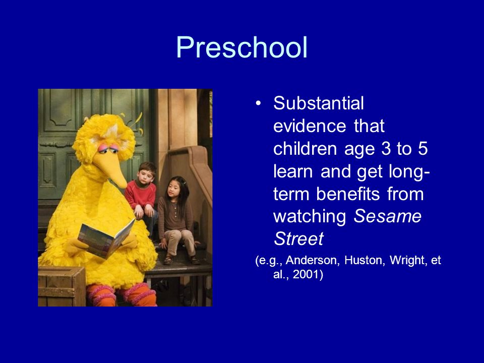 Preschool Substantial evidence that children age 3 to 5 learn and get long-term benefits from watching Sesame Street.