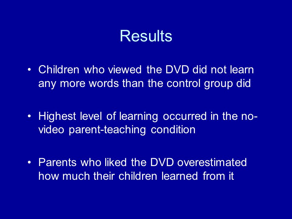 Results Children who viewed the DVD did not learn any more words than the control group did.