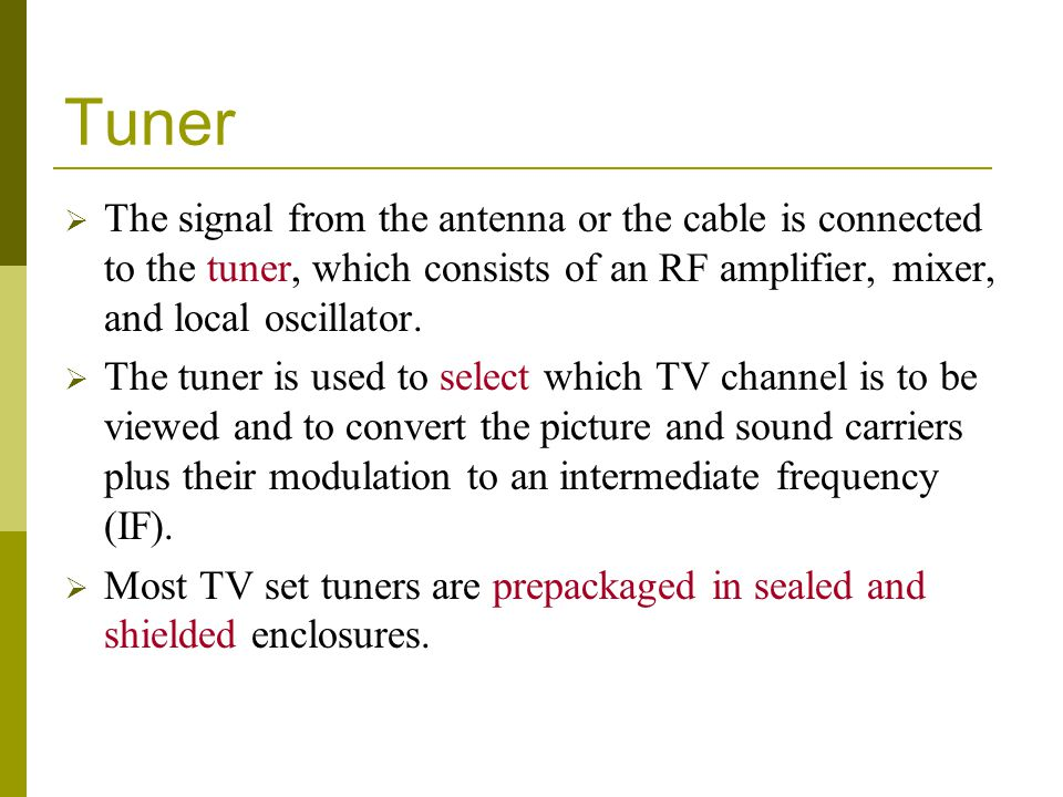 Tuner The signal from the antenna or the cable is connected to the tuner, which consists of an RF amplifier, mixer, and local oscillator.