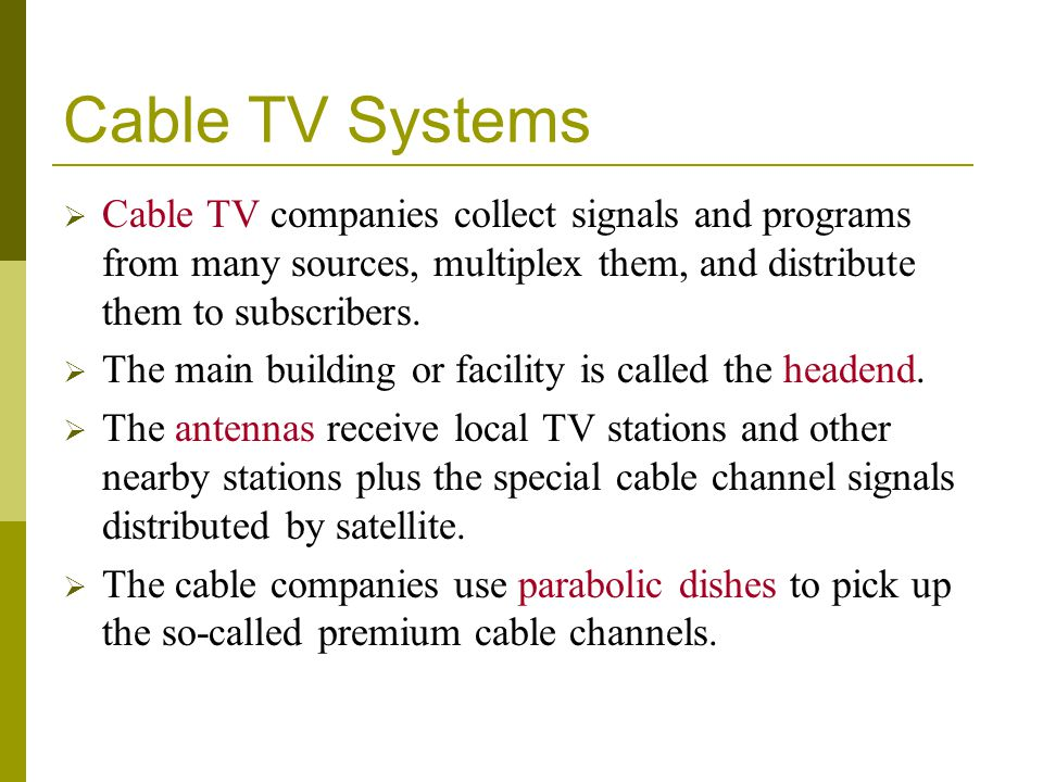 Cable TV Systems Cable TV companies collect signals and programs from many sources, multiplex them, and distribute them to subscribers.