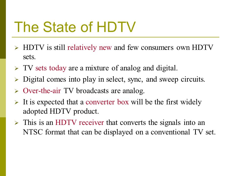 The State of HDTV HDTV is still relatively new and few consumers own HDTV sets. TV sets today are a mixture of analog and digital.