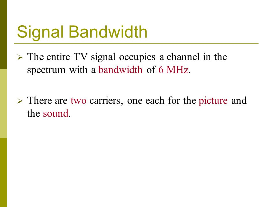 Signal Bandwidth The entire TV signal occupies a channel in the spectrum with a bandwidth of 6 MHz.