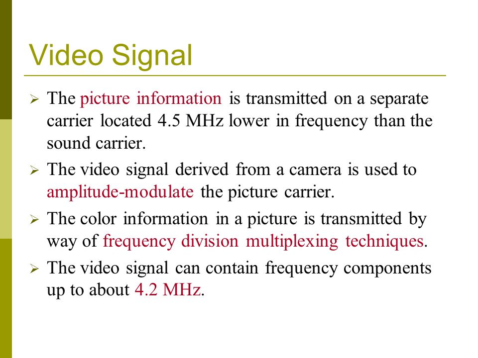 Video Signal The picture information is transmitted on a separate carrier located 4.5 MHz lower in frequency than the sound carrier.