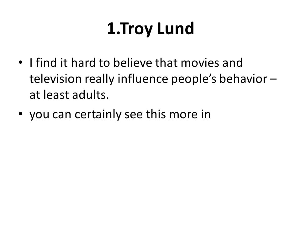 1.Troy Lund I find it hard to believe that movies and television really influence people's behavior – at least adults.