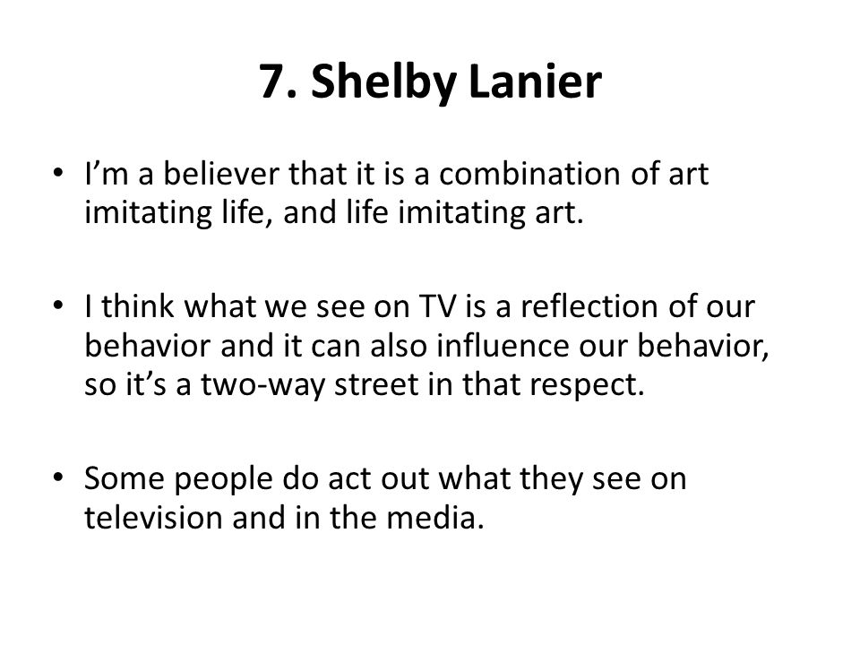7. Shelby Lanier I'm a believer that it is a combination of art imitating life, and life imitating art.