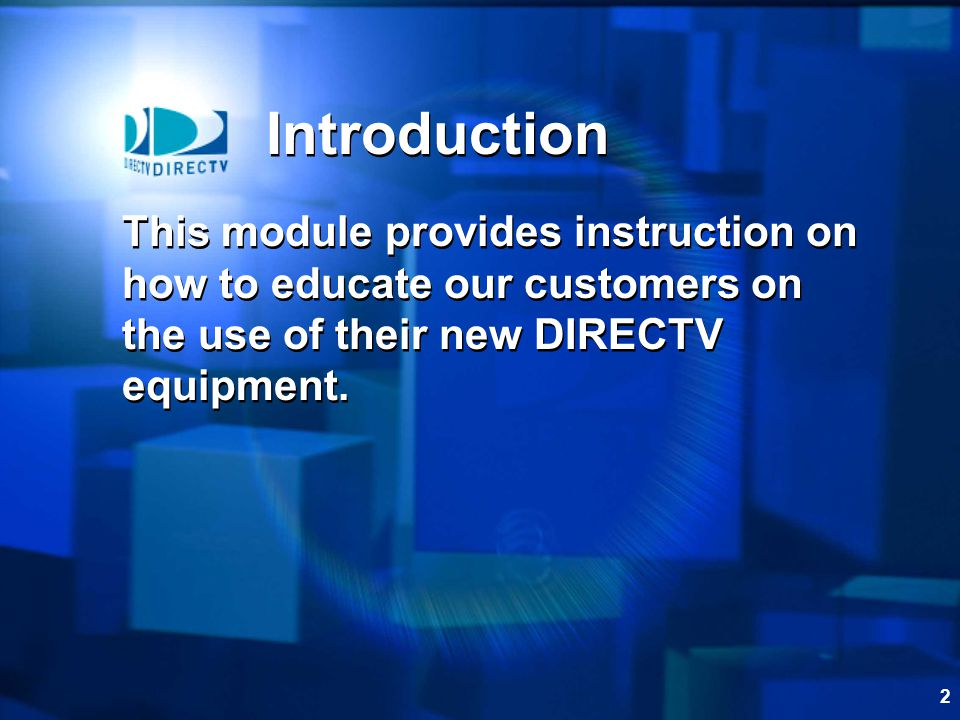 Introduction This module provides instruction on how to educate our customers on the use of their new DIRECTV equipment.