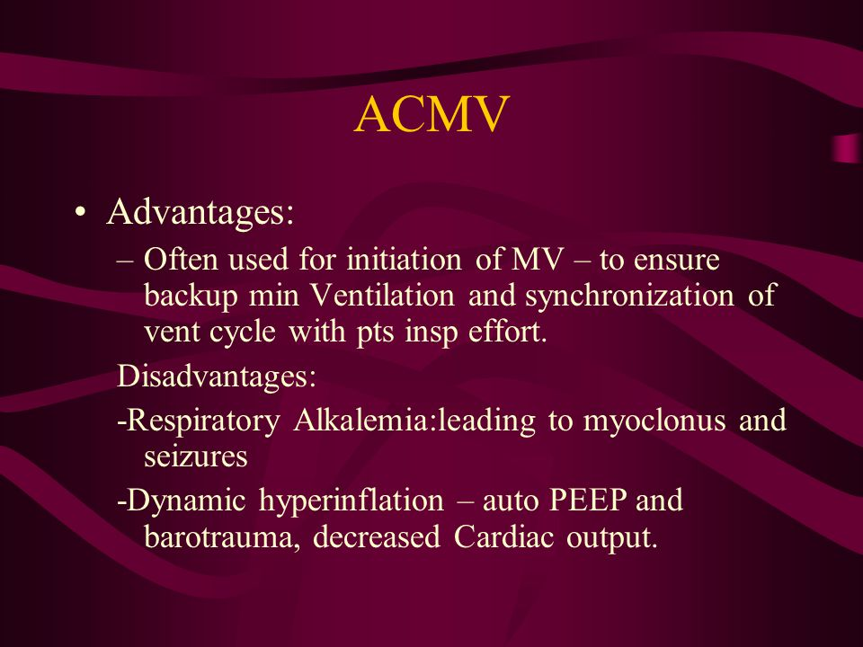 ACMV Advantages: Often used for initiation of MV – to ensure backup min Ventilation and synchronization of vent cycle with pts insp effort.