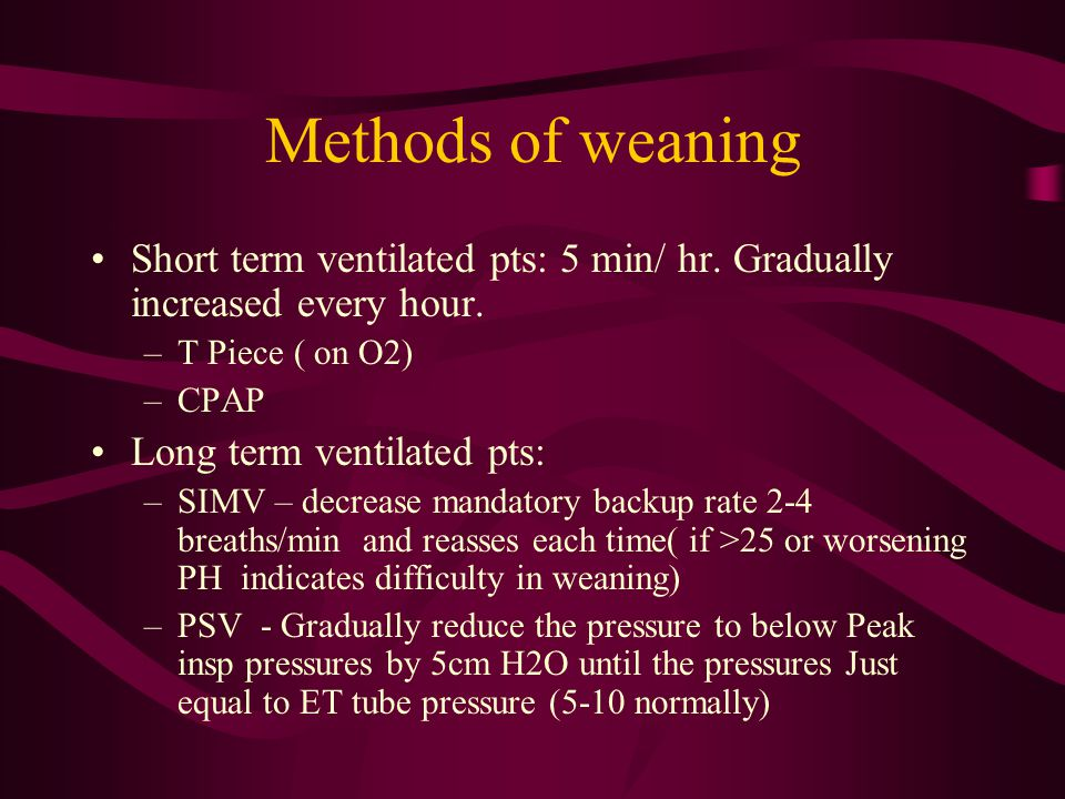 Methods of weaning Short term ventilated pts: 5 min/ hr. Gradually increased every hour. T Piece ( on O2)