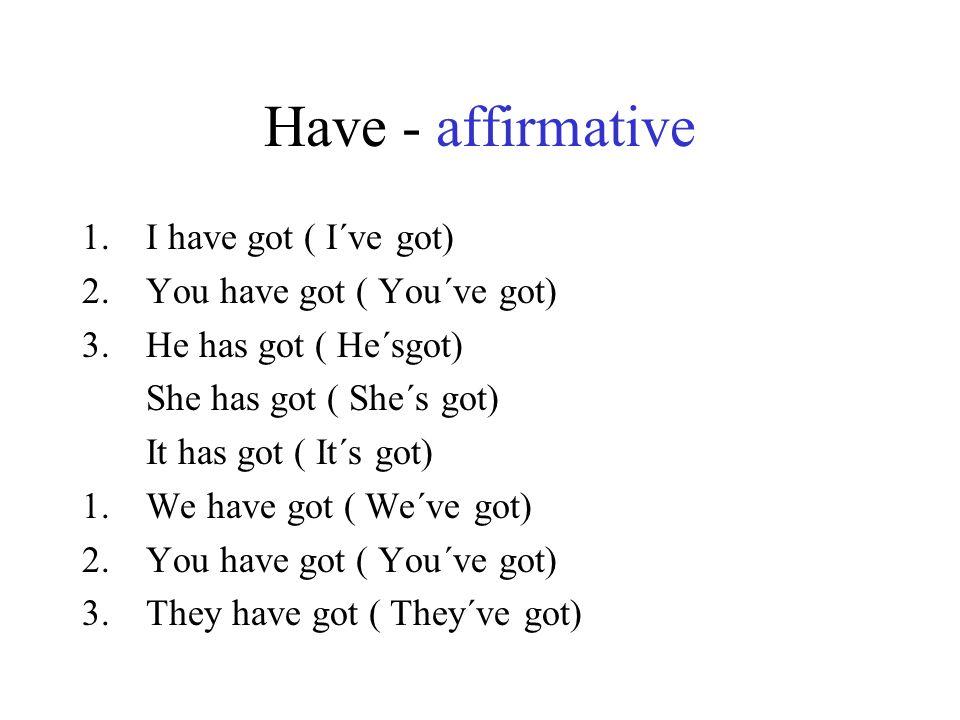 Have - affirmative I have got ( I´ve got) You have got ( You´ve got)
