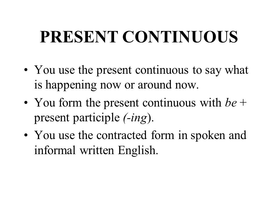 PRESENT CONTINUOUS You use the present continuous to say what is happening now or around now.