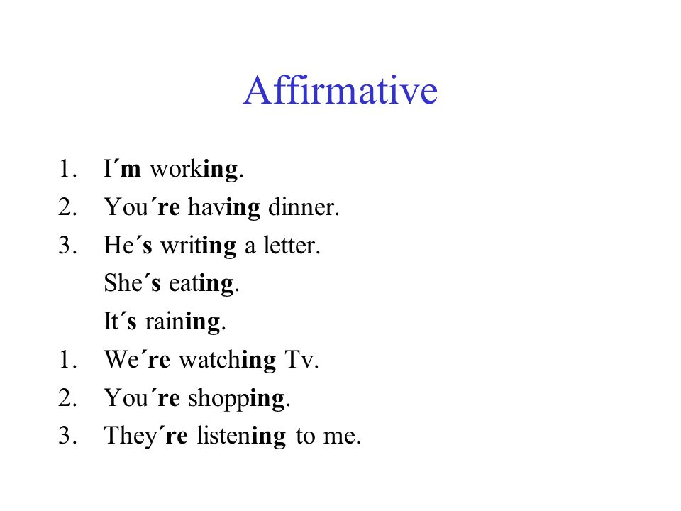 Affirmative I´m working. You´re having dinner. He´s writing a letter.