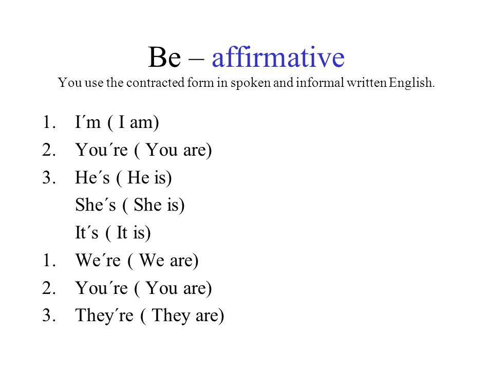 Be – affirmative You use the contracted form in spoken and informal written English.