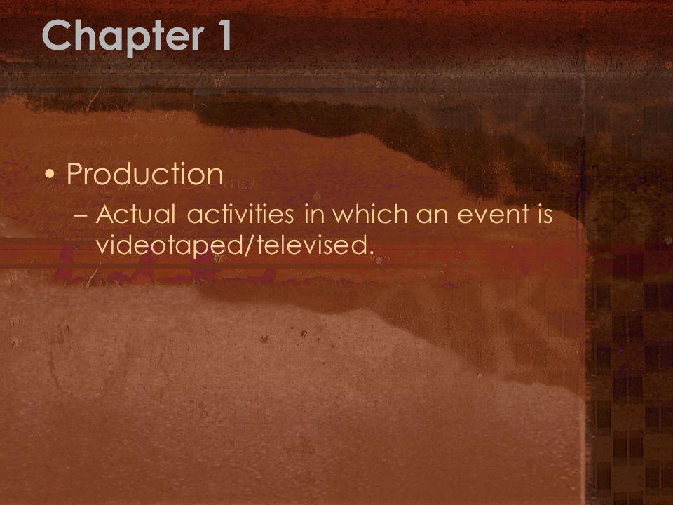 Chapter 1 Production Actual activities in which an event is videotaped/televised.