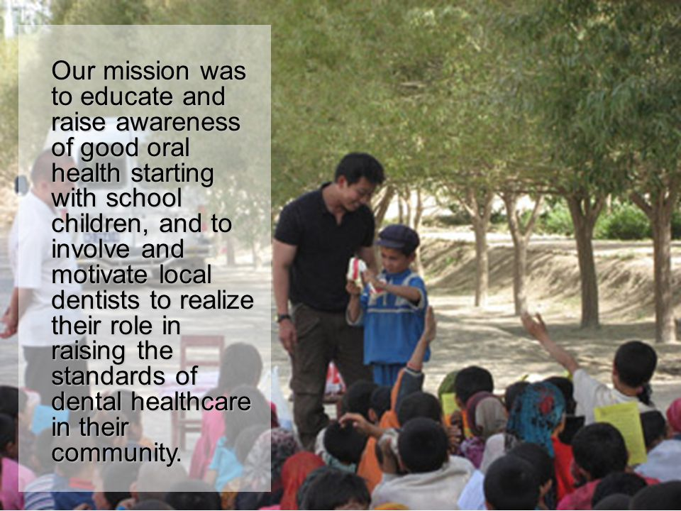 Our mission was to educate and raise awareness of good oral health starting with school children, and to involve and motivate local dentists to realize their role in raising the standards of dental healthcare in their community.