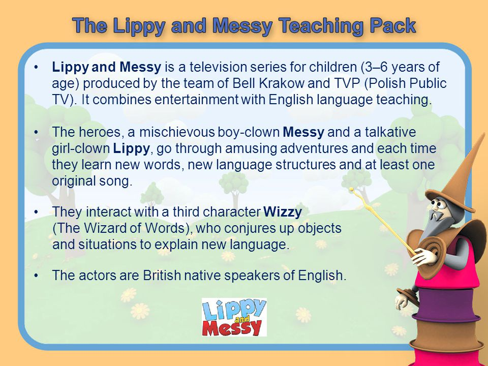 Lippy and Messy is a television series for children (3–6 years of age) produced by the team of Bell Krakow and TVP (Polish Public TV). It combines entertainment with English language teaching.