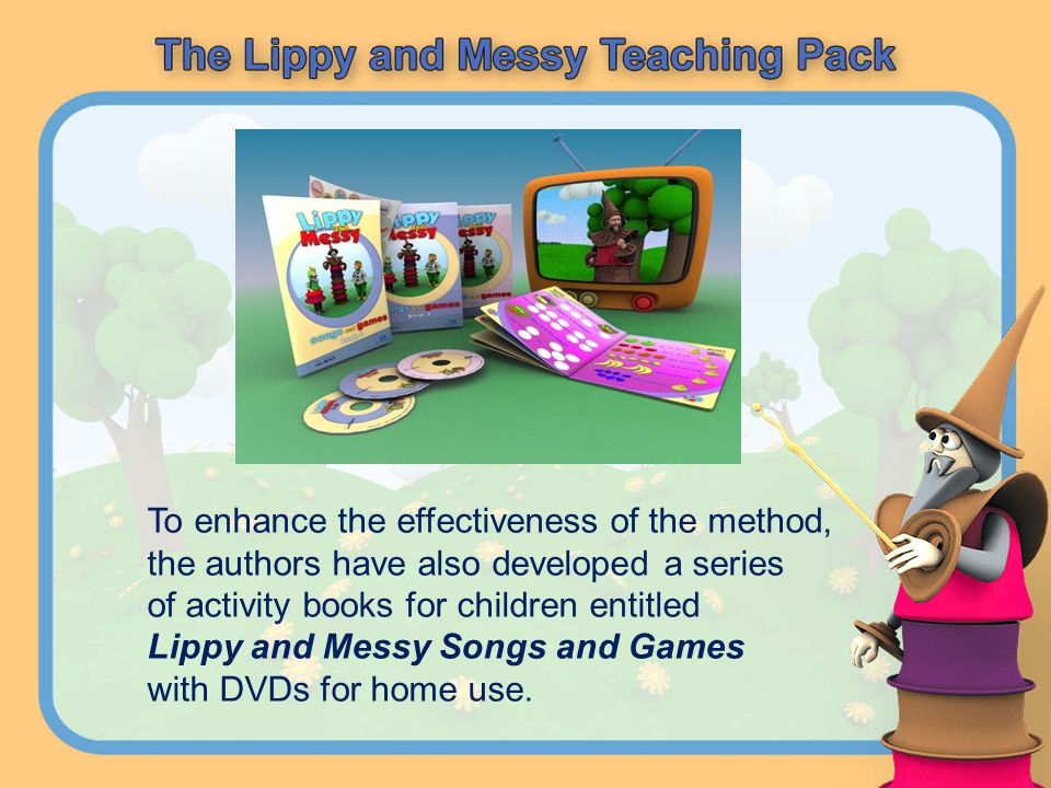 To enhance the effectiveness of the method, the authors have also developed a series of activity books for children entitled Lippy and Messy Songs and Games with DVDs for home use.