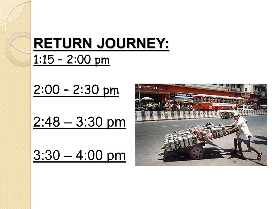 RETURN JOURNEY: 2:48 – 3:30 pm 3:30 – 4:00 pm 2:00 – 2:30 pm