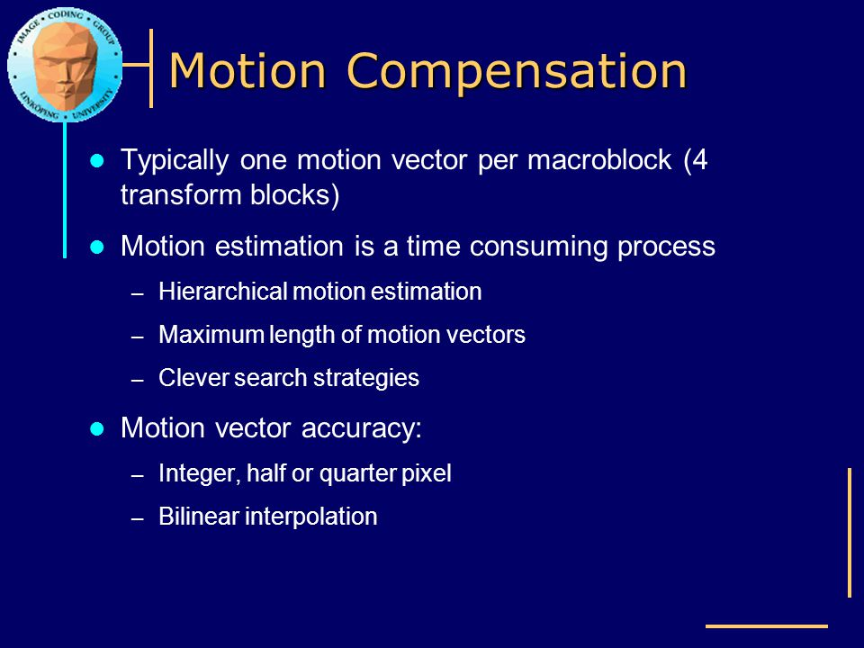 Motion Compensation Typically one motion vector per macroblock (4 transform blocks) Motion estimation is a time consuming process.