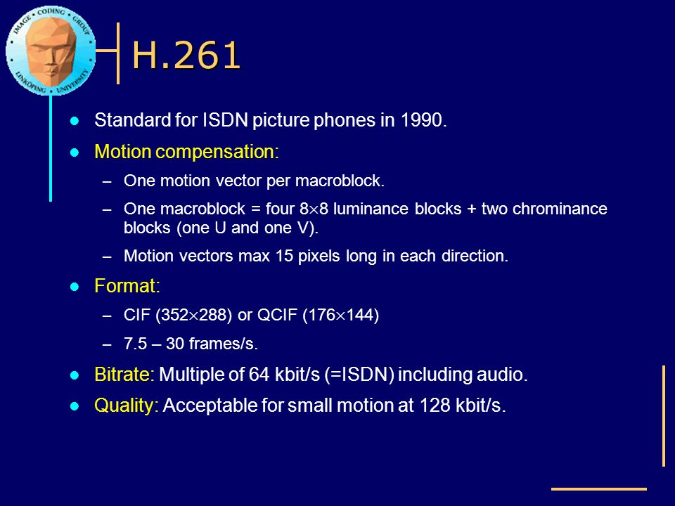 H.261 Standard for ISDN picture phones in 1990. Motion compensation: