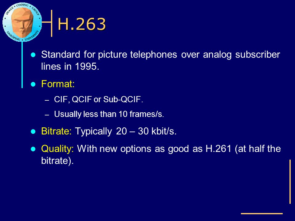 H.263 Standard for picture telephones over analog subscriber lines in 1995. Format: CIF, QCIF or Sub-QCIF.