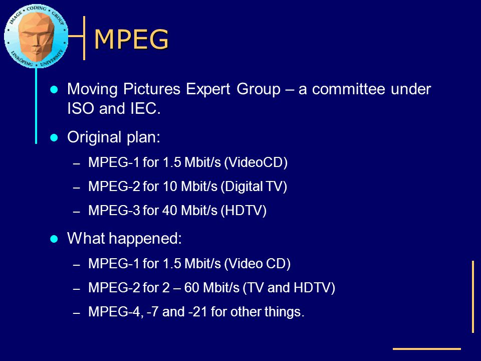 MPEG Moving Pictures Expert Group – a committee under ISO and IEC.