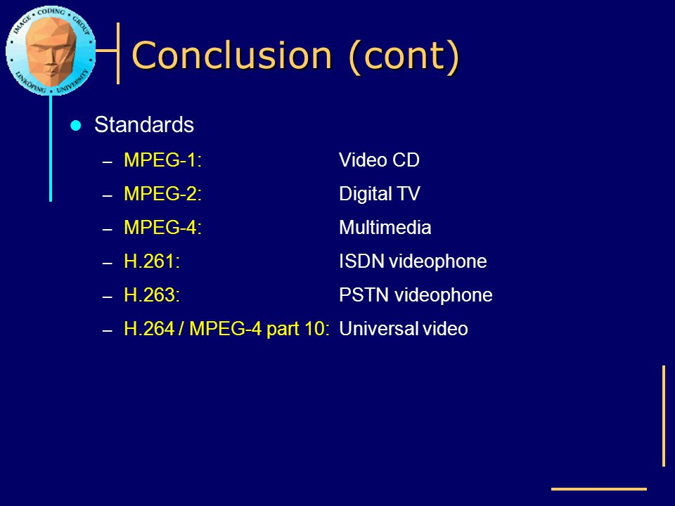 Conclusion (cont) Standards MPEG-1: Video CD MPEG-2: Digital TV