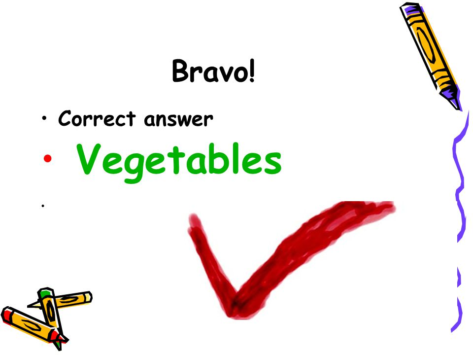 Bravo! Correct answer Vegetables