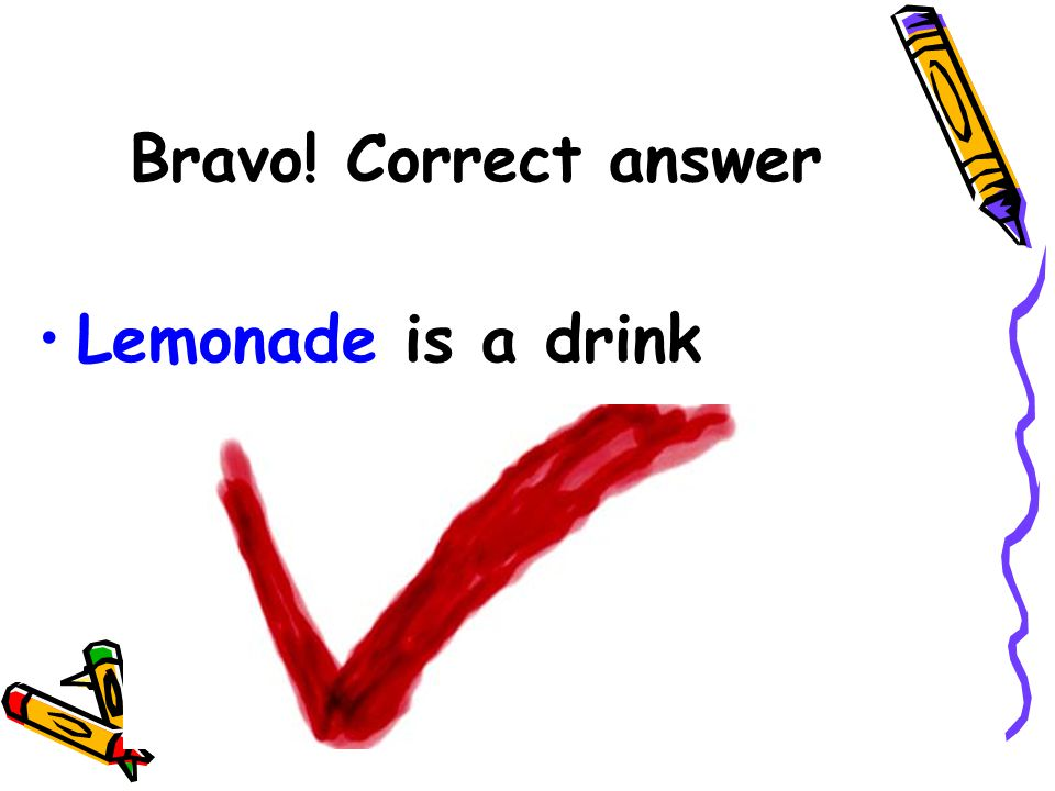 Bravo! Correct answer Lemonade is a drink