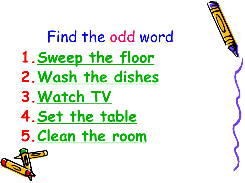 Find the odd word Sweep the floor Wash the dishes Watch TV Set the table Clean the room