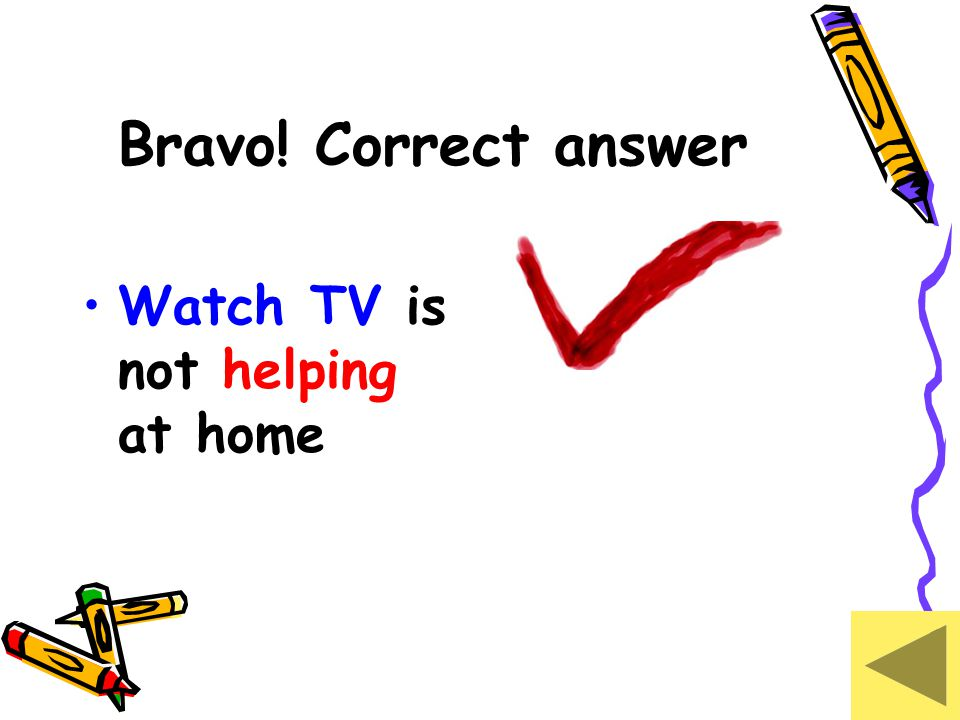 Bravo! Correct answer Watch TV is not helping at home