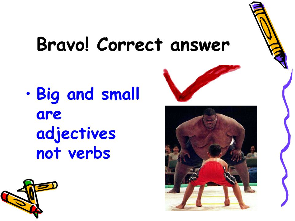 Bravo! Correct answer Big and small are adjectives not verbs