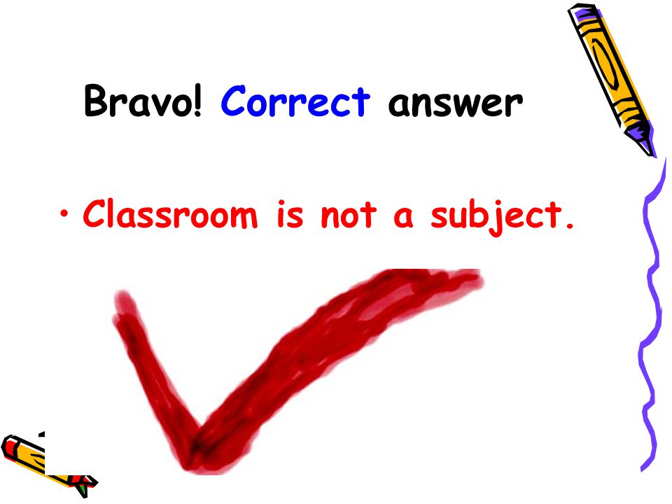 Bravo! Correct answer Classroom is not a subject.
