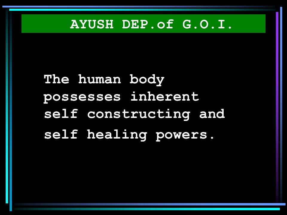 AYUSH DEP.of G.O.I. The human body possesses inherent self constructing and self healing powers.