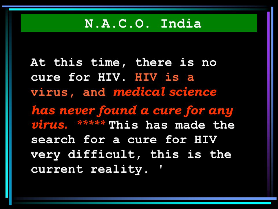 N.A.C.O. India At this time, there is no cure for HIV. HIV is a virus, and medical science.