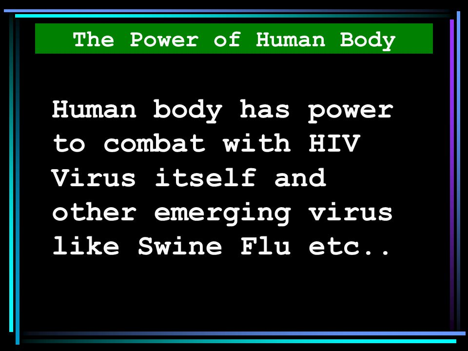 The Power of Human Body Human body has power to combat with HIV Virus itself and other emerging virus like Swine Flu etc..