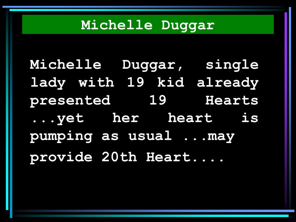 Michelle Duggar Michelle Duggar, single lady with 19 kid already presented 19 Hearts ...yet her heart is pumping as usual ...may.