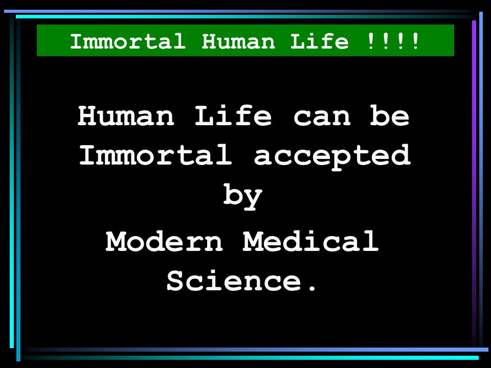 Human Life can be Immortal accepted by Modern Medical Science.