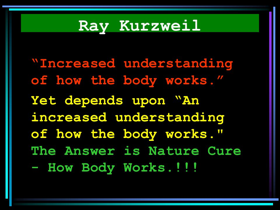Ray Kurzweil Increased understanding of how the body works.