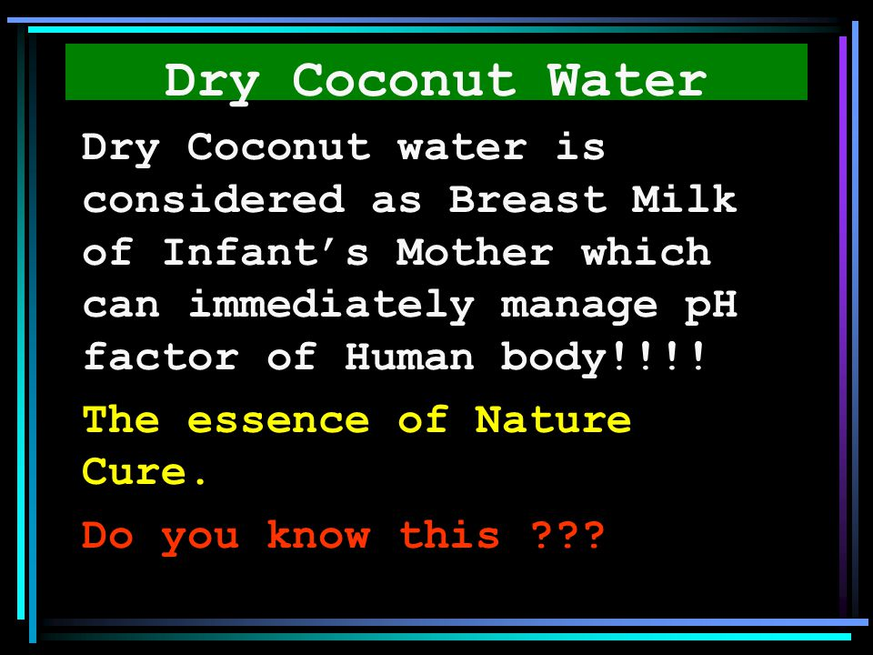 Dry Coconut Water Dry Coconut water is considered as Breast Milk of Infant's Mother which can immediately manage pH factor of Human body!!!!