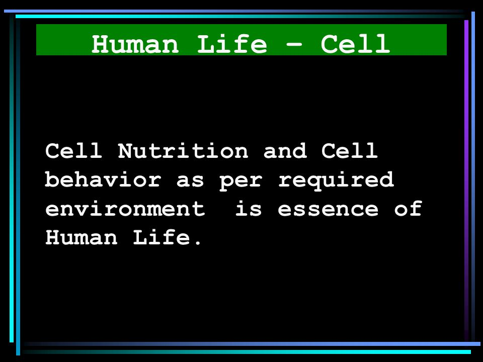 Human Life – Cell Cell Nutrition and Cell behavior as per required environment is essence of Human Life.