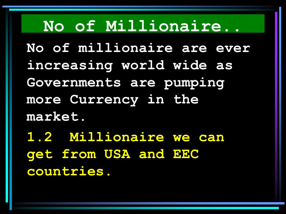 No of Millionaire.. No of millionaire are ever increasing world wide as Governments are pumping more Currency in the market.