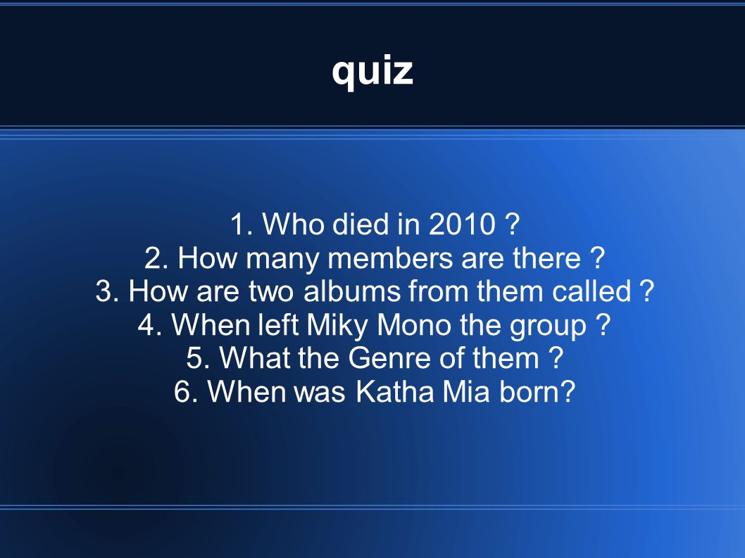 quiz 1. Who died in 2010 2. How many members are there