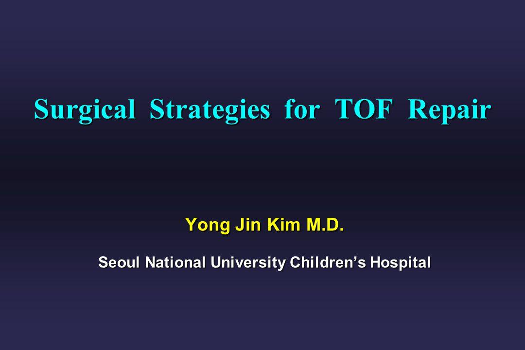 Surgical Strategies for TOF Repair Yong Jin Kim M. D