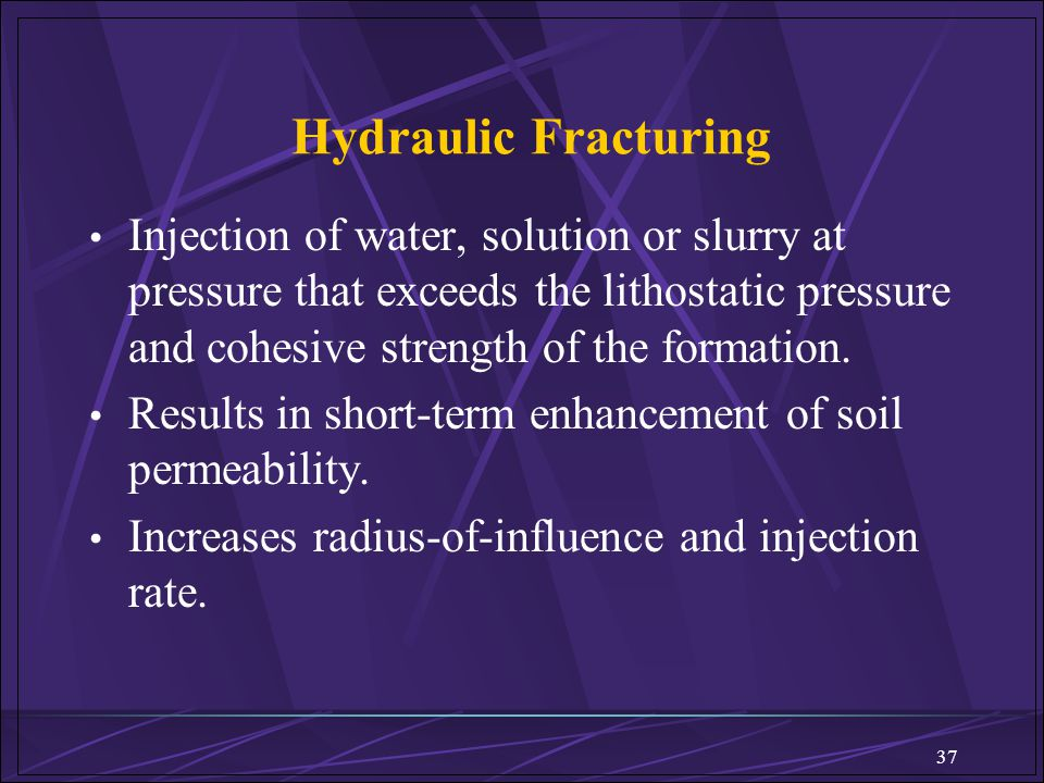 Hydraulic Fracturing Injection of water, solution or slurry at pressure that exceeds the lithostatic pressure and cohesive strength of the formation.