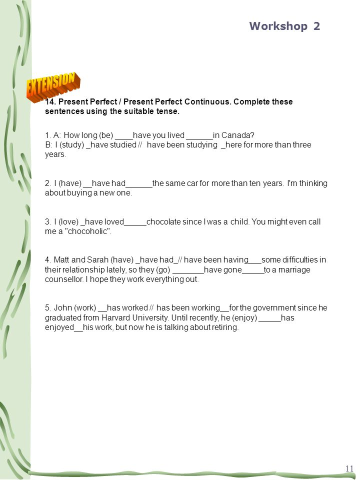 Workshop 2 EXTENSION. 14. Present Perfect / Present Perfect Continuous. Complete these sentences using the suitable tense.